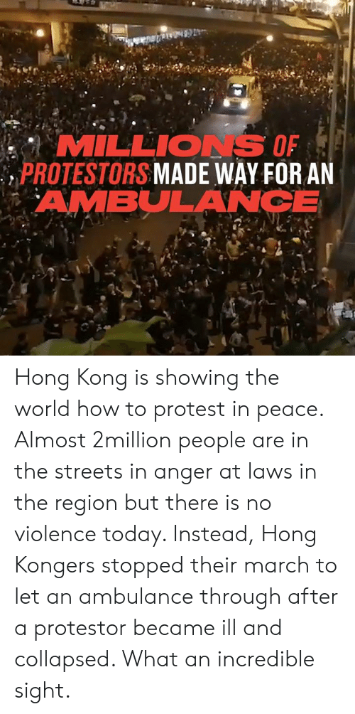 ambulance: MILLIONS OF  PROTESTORS MADE WAY FOR AN  AMBULANCE Hong Kong is showing the world how to protest in peace. Almost 2million people are in the streets in anger at laws in the region but there is no violence today. Instead, Hong Kongers stopped their march to let an ambulance through after a protestor became ill and collapsed. What an incredible sight.