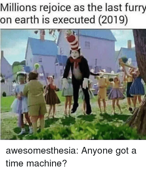 time machine: Millions rejoice as the last furry  on earth is executed (2019) awesomesthesia:  Anyone got a time machine?