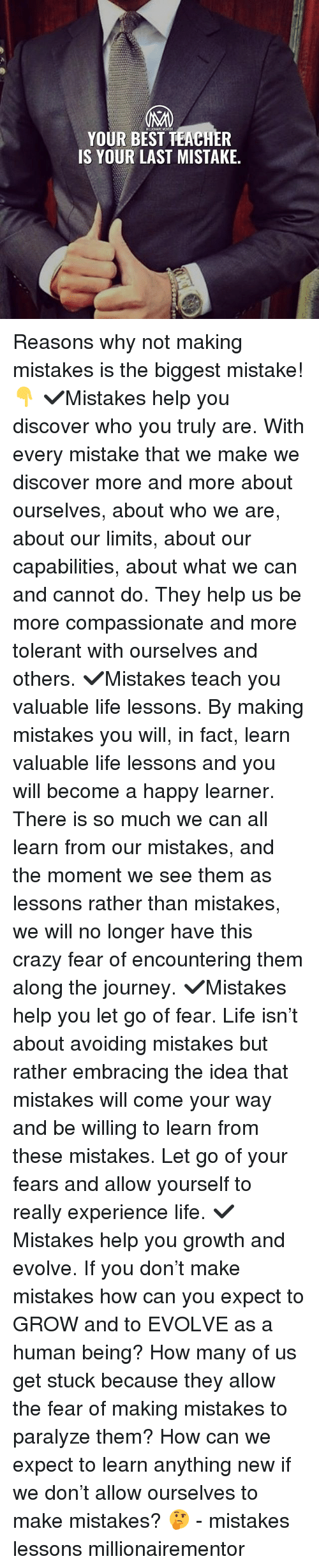 Best Teacher: MILLONAIRE MENTOR  YOUR BEST TEACHER  IS YOUR LAST MISTAKE. Reasons why not making mistakes is the biggest mistake!👇 ✔️Mistakes help you discover who you truly are. With every mistake that we make we discover more and more about ourselves, about who we are, about our limits, about our capabilities, about what we can and cannot do. They help us be more compassionate and more tolerant with ourselves and others. ✔️Mistakes teach you valuable life lessons. By making mistakes you will, in fact, learn valuable life lessons and you will become a happy learner. There is so much we can all learn from our mistakes, and the moment we see them as lessons rather than mistakes, we will no longer have this crazy fear of encountering them along the journey. ✔️Mistakes help you let go of fear. Life isn't about avoiding mistakes but rather embracing the idea that mistakes will come your way and be willing to learn from these mistakes. Let go of your fears and allow yourself to really experience life. ✔️Mistakes help you growth and evolve. If you don't make mistakes how can you expect to GROW and to EVOLVE as a human being? How many of us get stuck because they allow the fear of making mistakes to paralyze them? How can we expect to learn anything new if we don't allow ourselves to make mistakes? 🤔 - mistakes lessons millionairementor