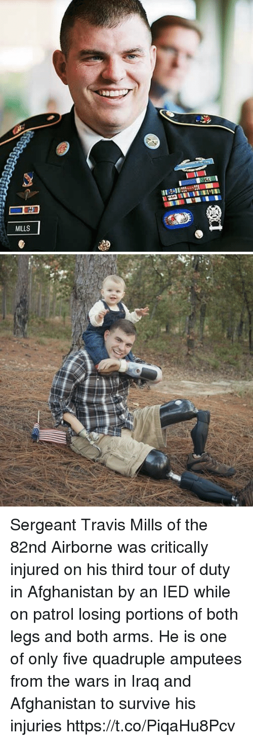 quadruple: MILLS Sergeant Travis Mills of the 82nd Airborne was critically injured on his third tour of duty in Afghanistan by an IED while on patrol losing portions of both legs and both arms. He is one of only five quadruple amputees from the wars in Iraq and Afghanistan to survive his injuries https://t.co/PiqaHu8Pcv