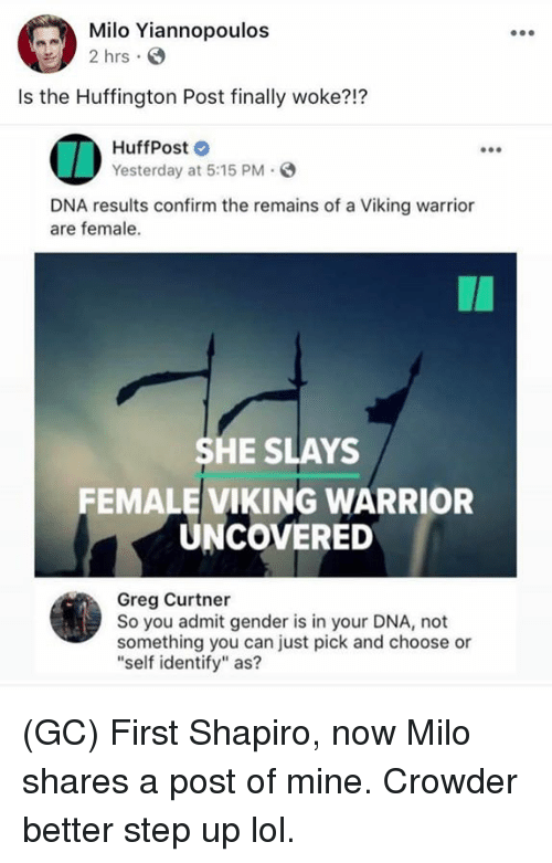 "Lol, Memes, and Ups: Milo Yiannopoulos  2 hrs .  Is the Huffington Post finally woke?!?  HuffPost  Yesterday at 5:15 PM.  DNA results confirm the remains of a Viking warrior  are female.  SHE SLAYS  FEMALE VIKING WARRIOR  UNCOVERED  Greg Curtner  So you admit gender is in your DNA, not  something you can just pick and choose or  ""self identify"" as? (GC) First Shapiro, now Milo shares a post of mine. Crowder better step up lol."