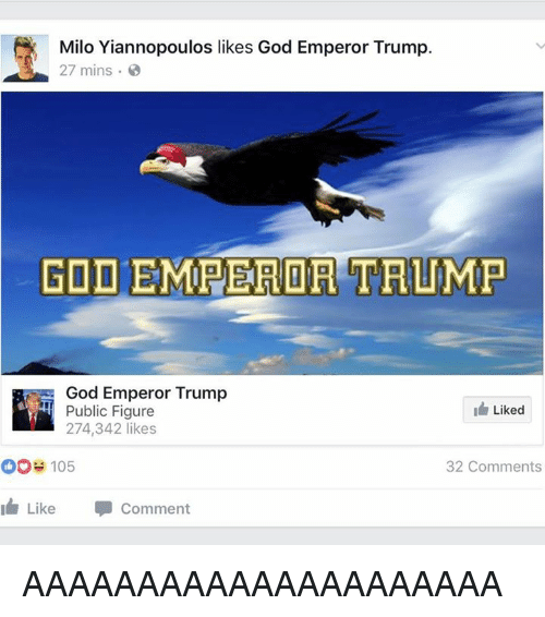 God, Memes, and Trump: Milo Yiannopoulos likes God Emperor Trump.  27 mins  GOD EMPEROR TRUMP  God Emperor Trump  Liked  Public Figure  274,342 likes  32 Comments  OOS 105  I Like Comment AAAAAAAAAAAAAAAAAAAAA