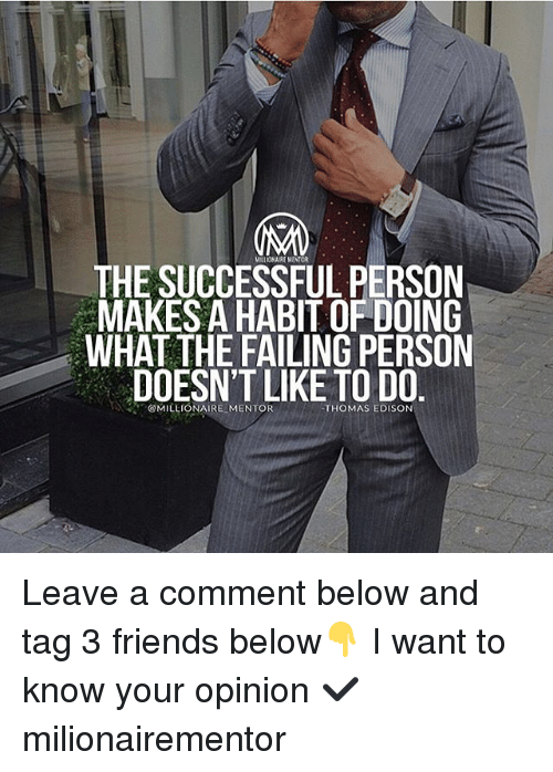 Opinionated: MILOA REMINTOR  THE SUCCESSFUL PERSON  MAKES A HABIT OF DOING  WHAT THE FAILING PERSON  DOESN'T LIKE TO DO  、、,.  @MILLIONAIRE-MENTOR  THOMAS EDISON Leave a comment below and tag 3 friends below👇 I want to know your opinion ✔️ milionairementor