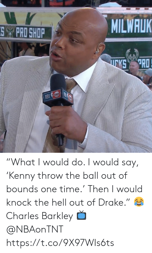"i would say: MILWALK  SPRO SHOP  PRO  KS  NBA NT ""What I would do. I would say, 'Kenny throw the ball out of bounds one time.' Then I would knock the hell out of Drake.""   😂 Charles Barkley  📺 @NBAonTNT https://t.co/9X97WIs6ts"