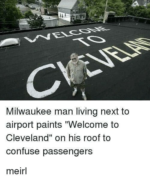 """Cleveland, Milwaukee, and Living: Milwaukee man living next to  airport paints """"Welcome to  Cleveland"""" on his roof to  confuse passengers meirl"""