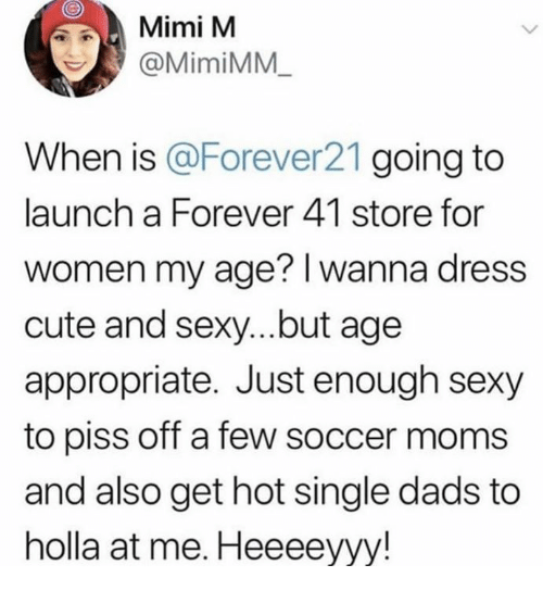 Cute, Moms, and Sexy: Mimi M  @MimiMM  When is Forever21 going to  launch a Forever 41 store for  women my age? I wanna dress  cute and sexy...but age  appropriate. Just enough sexy  to piss off a few soccer moms  and also get hot single dads to  holla at me. Heeeeyyy