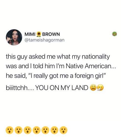 "Native American: MIMIBROWN  @tameishagorman  this guy asked me what my nationality  was and I told him I'm Native American..  he said, ""I really got me a foreign girl""  biiittchh YOU ON MY LAND 😮😮😮😮😮😮😮"