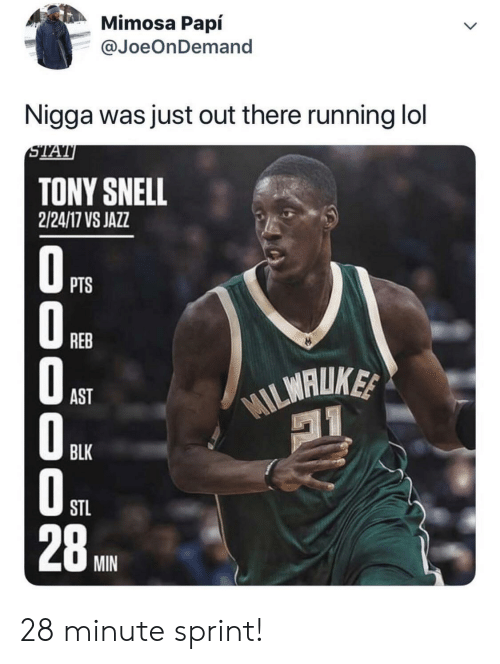 Lol, Sprint, and Running: Mimosa Papí  @JoeOnDemand  Nigga was just out there running lol  STAT  TONY SNELL  2/24/17 VS JAZZ  OPTS  REB  WILMALUKE  AST  BLK  STL  28  MIN  000 O0 28 minute sprint!
