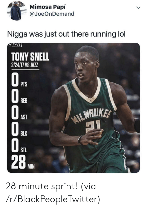 Blackpeopletwitter, Lol, and Sprint: Mimosa Papí  @JoeOnDemand  Nigga was just out there running lol  STAT  TONY SNELL  2/24/17 VS JAZZ  OPTS  REB  WILMALUKE  AST  BLK  STL  28  MIN  000 O0 28 minute sprint! (via /r/BlackPeopleTwitter)
