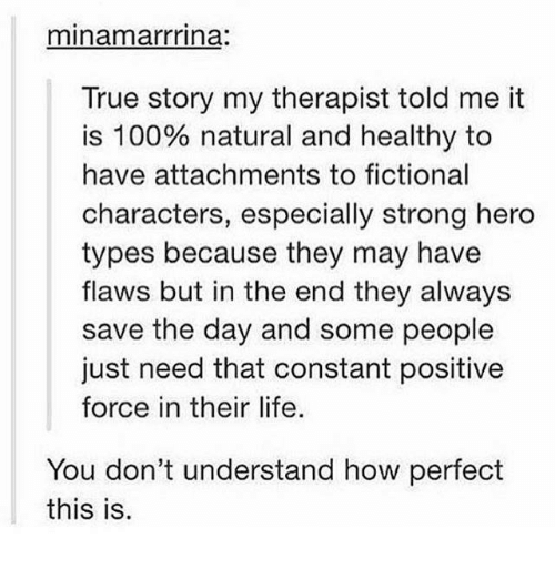 Understanded: minamarrrina.  True story my therapist told me it  is 100% natural and healthy to  have attachments to fictional  characters, especially strong hero  types because they may have  flaws but in the end they always  save the day and some people  just need that constant positive  force in their life.  You don't understand how perfect  this is.