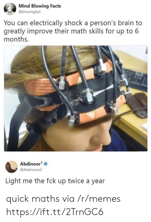 Facts, Memes, and Brain: Mind Blowing Facts  @blowingfact  You can electrically shock a person's brain to  greatly improve their math skills for up to 6  months.  Abdinoor2  @Abdinoorx2  Light me the fck up twice a year quick maths via /r/memes https://ift.tt/2TrnGC6