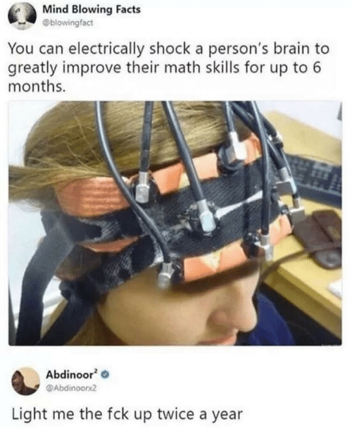 Facts, Brain, and Math: Mind Blowing Facts  @blowingfact  You can electrically shock a person's brain to  greatly improve their math skills for up to 6  months.  Abdinoor  @Abdinoorx2  Light me the fck up twice a year