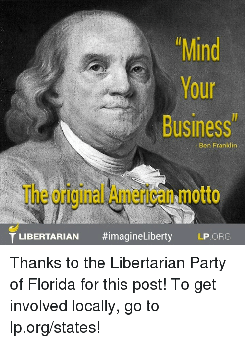Ben Franklin: Mind  Your  Business  Ben Franklin  T LIBERTARIAN  #imagine Liberty LP ORG Thanks to the Libertarian Party of Florida for this post! To get involved locally, go to lp.org/states!