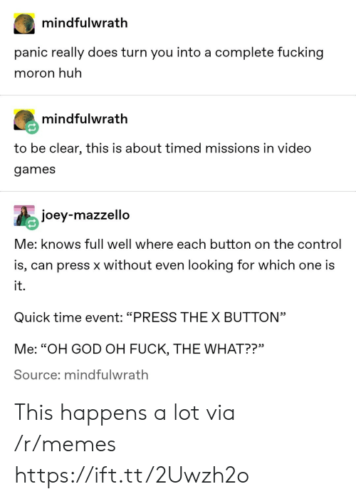 "Fucking, God, and Huh: mindfulwrath  panic really does turn you into a complete fucking  moron huh  mindfulwrath  to be clear, this is about timed missions in video  games  joey-mazzello  Me: knows full well where each button on the control  is, can press x without even looking for which one is  it.  Quick time event: ""PRESS THEX BUTTON""  Me: ""OH GOD OH FUCK, THE WHAT??""  Source; mindfulwrath This happens a lot via /r/memes https://ift.tt/2Uwzh2o"