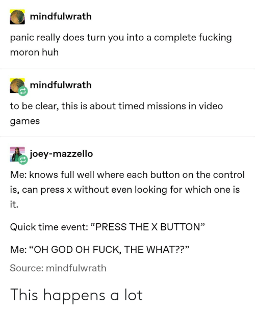 "Fucking, God, and Huh: mindfulwrath  panic really does turn you into a complete fucking  moron huh  mindfulwrath  to be clear, this is about timed missions in video  games  joey-mazzello  Me: knows full well where each button on the control  is, can press x without even looking for which one is  it.  Quick time event: ""PRESS THEX BUTTON""  Me: ""OH GOD OH FUCK, THE WHAT??""  Source; mindfulwrath This happens a lot"