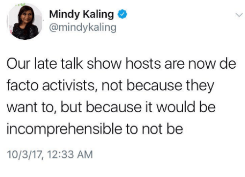 de facto: Mindy Kaling  @mindykaling  Our late talk show hosts are now de  facto activists, not because they  want to, but because it would be  incomprehensible to not be  10/3/17, 12:33 AM