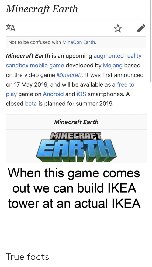 Android, Confused, and Facts: Minecraft Earth  A  Not to be confused with MineCon Earth.  Minecraft Earth is an upcoming augmented reality  sandbox mobile game developed by Mojang based  on the video game Minecraft. It was first announced  on 17 May 2019, and will be available as a free to  play game on Android and iOS smartphones. A  closed beta is planned for summer 2019.  Minecraft Earth  MINEERAET  EARTH  When this game comes  out we can build IKEA  tower at an actual IKEA True facts