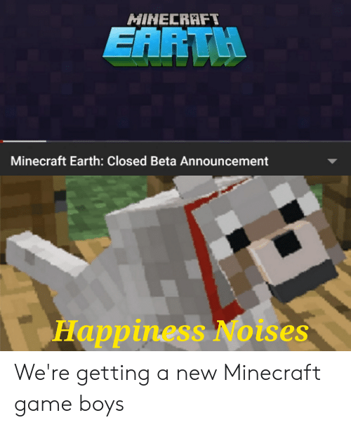 Minecraft, Earth, and Game: MINECRAFT  EARTH  Minecraft Earth: Closed Beta Announcement  Happiness Noises We're getting a new Minecraft game boys