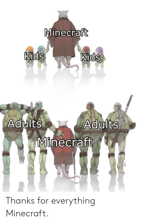 Adults: Minecraft  Kids  Kids  Adults  Adults  Minecraft Thanks for everything Minecraft.