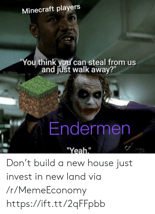 "you-think-you: Minecraft players  ""You think you can steal from us  and just walk away?""  IG VIllains  Endermen  ""Yeah."" Don't build a new house just invest in new land via /r/MemeEconomy https://ift.tt/2qFFpbb"