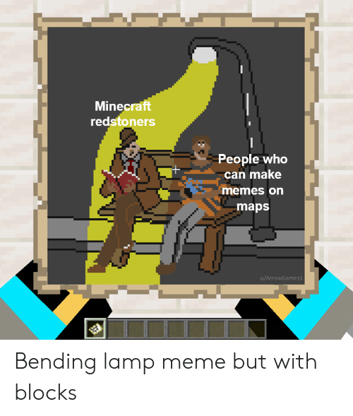 Memes On: Minecraft  redstoners  People who  can make  memes on  maps  u/ArrowGames1 Bending lamp meme but with blocks