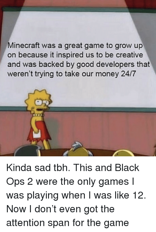 ops: Minecraft was a great game to grow up  on because it inspired us to be creative  and was backed by good developers that  weren't trying to take our money 24/7 Kinda sad tbh. This and Black Ops 2 were the only games I was playing when I was like 12. Now I don't even got the attention span for the game