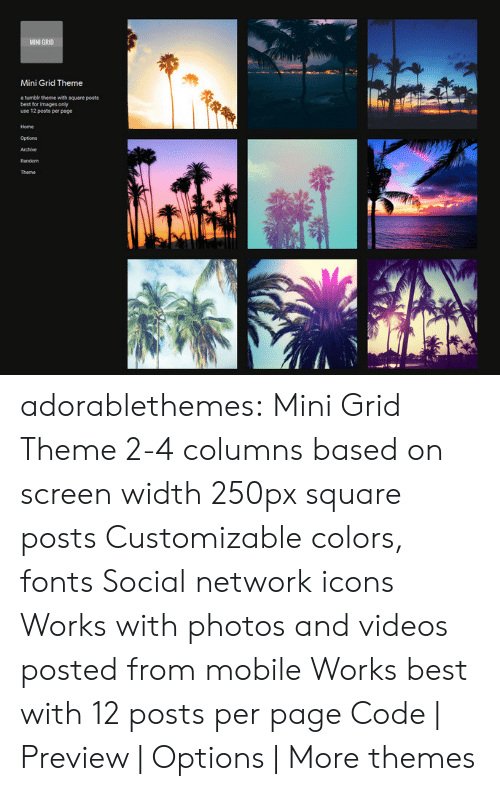 Themes: MINI GR10  Mini Grid Theme  a tumbir thene with square posts  best for images only  use 12 posts per page  Home  Options adorablethemes: Mini Grid Theme 2-4 columns based on screen width 250px square posts Customizable colors, fonts Social network icons Works with photos and videos posted from mobile Works best with 12 posts per page Code | Preview | Options | More themes