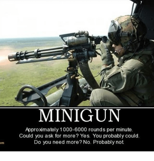 minigun: MINIGUN  Approximately 1000-6000 rounds per minute.  Could you ask for more? Yes. You probably could.  Do you need more? No. Probably not