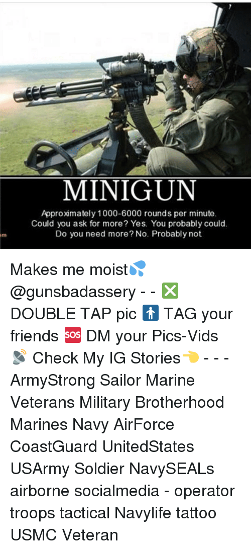minigun: MINIGUN  Approximately 1000-6000 rounds per minute.  Could you ask for more? Yes. You probably could.  Do you need more? No. Probably not Makes me moist💦 @gunsbadassery - - ❎ DOUBLE TAP pic 🚹 TAG your friends 🆘 DM your Pics-Vids 📡 Check My IG Stories👈 - - - ArmyStrong Sailor Marine Veterans Military Brotherhood Marines Navy AirForce CoastGuard UnitedStates USArmy Soldier NavySEALs airborne socialmedia - operator troops tactical Navylife tattoo USMC Veteran