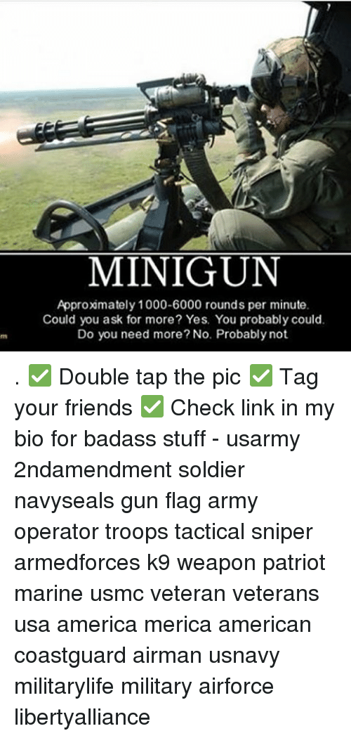 minigun: MINIGUN  Approximately 1000-6000 rounds per minute.  Could you ask for more? Yes. You probably could.  Do you need more? No. Probably not. . ✅ Double tap the pic ✅ Tag your friends ✅ Check link in my bio for badass stuff - usarmy 2ndamendment soldier navyseals gun flag army operator troops tactical sniper armedforces k9 weapon patriot marine usmc veteran veterans usa america merica american coastguard airman usnavy militarylife military airforce libertyalliance