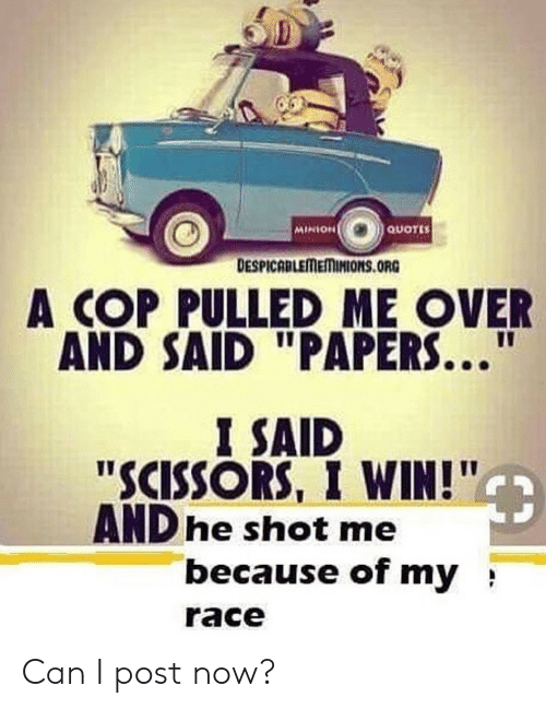 "Minion: MINION  QUOTES  DESPICABLEMEMINIONS.ORG  A COP PULLED ME OVER  AND SAID ""PAPERS...  I SAID  ""SCISSORS, I WIN!""  AND he shot me  because of my  race Can I post now?"
