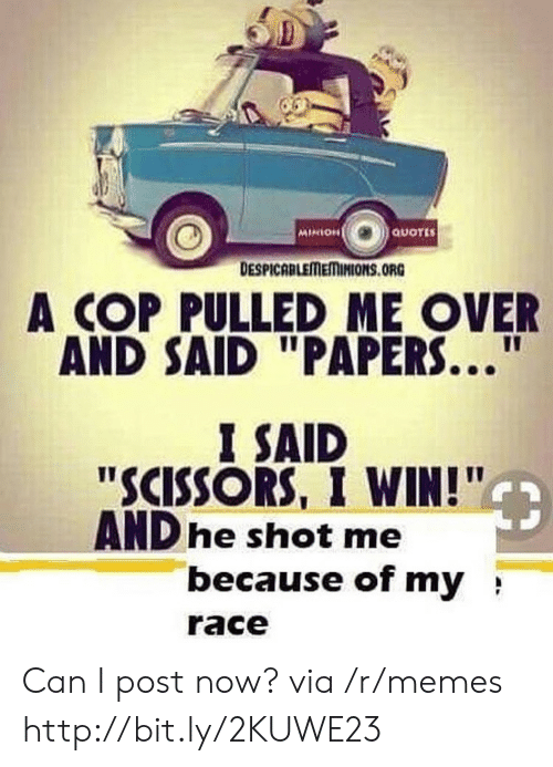 "Minion: MINION  QUOTES  DESPICABLEMEMINIONS.ORG  A COP PULLED ME OVER  AND SAID ""PAPERS...  I SAID  ""SCISSORS, I WIN!""  AND he shot me  because of my  race Can I post now? via /r/memes http://bit.ly/2KUWE23"