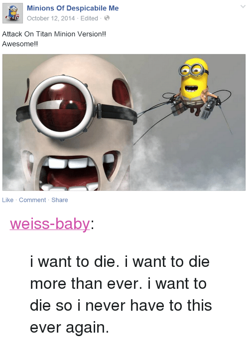 """Baby Tumblr: Minions Of Despicabile Me  October 12,2014 Edited-  Attack On Titan Minion Version!!  Awesome!!  Like Comment Share <p><a href=""""http://weiss-baby.tumblr.com/post/120131120472/i-want-to-die-i-want-to-die-more-than-ever-i"""" class=""""tumblr_blog"""" target=""""_blank"""">weiss-baby</a>:</p>  <blockquote><p>i want to die. i want to die more than ever. i want to die so i never have to this ever again.</p></blockquote>"""