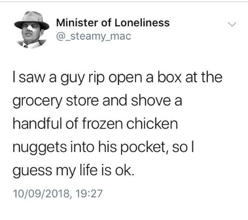 Frozen, Life, and Saw: Minister of Loneliness  @_steamy_mac  I saw a guy rip open a box at the  grocery store and shove a  handful of frozen chicken  nuggets into his pocket, so l  guess my life is ok  10/09/2018, 19:27