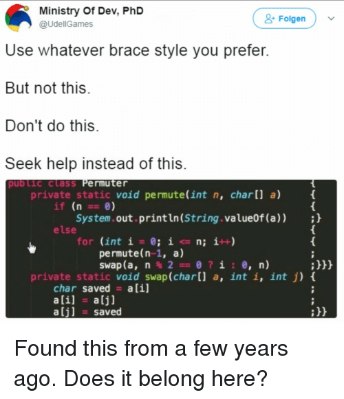 Char: Ministry Of Dev, PhD  @UdellGames  & Folgen  Use whatever brace style you prefer  But not this  Don't do this  Seek help instead of this  pub Lic class Permuter  private static void permute(int n, char[] a)  if (n 0)  System.out.println (String.value0f (a));h  else  for (int i = 0; i <= n; i++)  permute(n-1, a)  :h  private static void swap (char[l a, int i, int j) t  char saved alil  ali] a[j]  alj] saved Found this from a few years ago. Does it belong here?