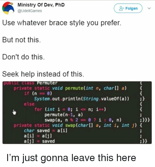 Char: Ministry Of Dev, PhD  @UdellGames  Folgen  Use whatever brace style you prefer  But not this  Don't do this  Seek help instead of this  pub lic class Permuter  private static void permute(int n, char[] a)  if (n0)  System.out.println (String.value0f (a));  else  for (int í = 0; ic n; i++)  permute(n-1, a)  swap (a, n % 2 0 ? i : 0, n)  :H  private static void swap(char[] a, int i, int j) t  char saved a[i]  ali] a[j]  saved  :H I'm just gonna leave this here
