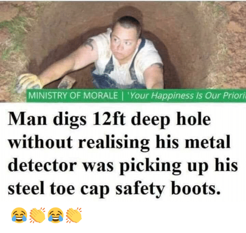 Memes, Boots, and Happiness: MINISTRY OF MORALE | 'Your Happiness is Our Priori  Man digs 12ft deep hole  without realising his metal  detector was picking up his  steel toe cap safety boots. 😂👏😂👏