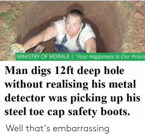 Happiness Is: MINISTRY OF MORALE | 'Your Happiness Is Our Priori  Man digs 12ft deep hole  without realising his metal  detector was picking up his  steel toe cap safety boots. Well that's embarrassing