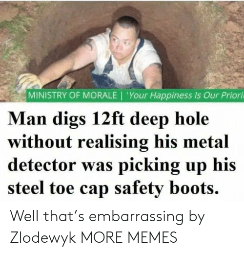 Happiness Is: MINISTRY OF MORALE | 'Your Happiness Is Our Priori  Man digs 12ft deep hole  without realising his metal  detector was picking up his  steel toe cap safety boots. Well that's embarrassing by Zlodewyk MORE MEMES