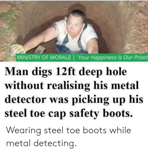 Happiness Is: MINISTRY OF MORALE 'Your Happiness is Our Priori  Man digs 12ft deep hole  without realising his metal  detector was picking up his  steel toe cap safety boots. Wearing steel toe boots while metal detecting.