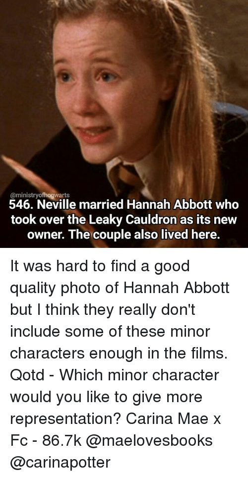 abbott: @ministry rts  546. Neville married Hannah Abbott who  took over the Leaky Cauldron as its new  owner. The couple also lived here. It was hard to find a good quality photo of Hannah Abbott but I think they really don't include some of these minor characters enough in the films. Qotd - Which minor character would you like to give more representation? Carina Mae x Fc - 86.7k @maelovesbooks @carinapotter
