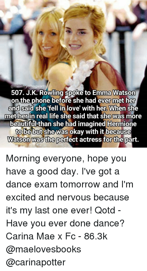 Emma Watson, Memes, and 🤖: @ministryof hogwarts  507. J.K. Rowling spoke to Emma Watson  on the phone before she had ever met her  and said she fell in love with her. When she  met her in real life she said that she was more  beautiful than she had imagined Hermione  to be but she was okay with it because  Watson was the perfect actress for the part. Morning everyone, hope you have a good day. I've got a dance exam tomorrow and I'm excited and nervous because it's my last one ever! Qotd - Have you ever done dance? Carina Mae x Fc - 86.3k @maelovesbooks @carinapotter