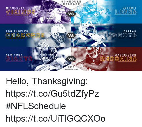 washington redskins: MINNESOTA  LOS ANGELES  NEW YORK  GIAN TS  SCHEDULE  RELEASE  VS  VS  2017  THANKSGIVING  DETROIT  LIONS  DALLAS  BOYS  WASHINGTON  REDSKINS Hello, Thanksgiving: https://t.co/Gu5tdZfyPz #NFLSchedule https://t.co/UiTlGQCXOo