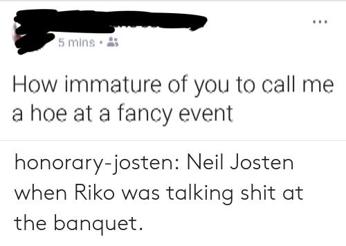 Hoe, Shit, and Target: mins  How immature of you to call me  a hoe at a fancy event honorary-josten:  Neil Josten when Riko was talking shit at the banquet.