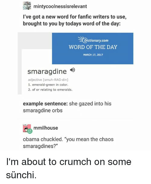 """Chuckled: mintycoolnessisrelevant  I've got a new word for fanfic writers to use,  brought to you by todays word of the day:  Dictionary.com  WORD OF THE DAY  MARCH 17. 2017  smaragdine  smaraadine  adjective [smuh-RAG-din]  1. emerald-green in color.  2. of or relating to emeralds.  example sentence: she gazed into his  smaragdine orbs  mmilhouse  obama chuckled. """"you mean the chaos  smaragdines?"""" I'm about to crumch on some sünchi."""