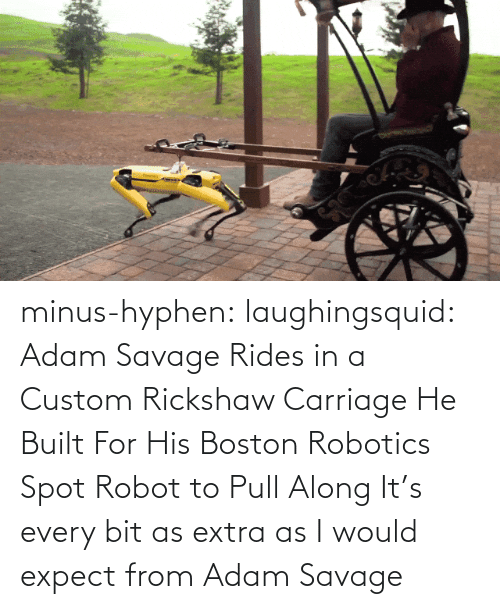 adam: minus-hyphen: laughingsquid: Adam Savage Rides in a Custom Rickshaw Carriage He Built For His Boston Robotics Spot Robot to Pull Along   It's every bit as extra as I would expect from Adam Savage