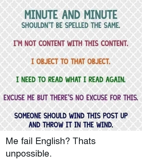 Unpossible: MINUTE AND MINUTE  SHOULDN'T BE SPELLED THE SAME  IM NOT CONTENT WITH THIS CONTENT  I OBJECT TO THAT OBJECT  I NEED TO READ WHAT I READ AGAIN.  EXCUSE ME BUT THERE'S NO EXCUSE FOR THIS.  SOMEONE SHOULD WIND THIS POST UP  AND THROW IT IN THE WIND. Me fail English? Thats unpossible.