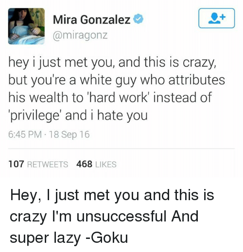 I Just Met You And This Is Crazy: Mira Gonzalez  miragonz  hey i just met you, and this is crazy,  but you're a white guy who attributes  his wealth to hard work' instead of  privilege' and i hate you  6:45 PM 18 Sep 16  107  RETWEETS 4688 LIKES Hey, I just met you and this is crazy I'm unsuccessful And super lazy  -Goku