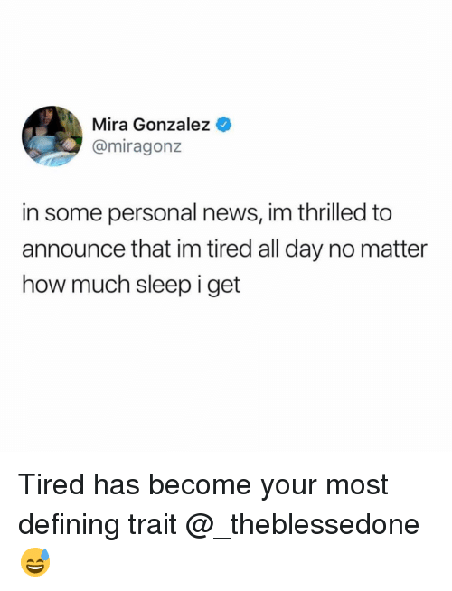 Defining: Mira Gonzalez  @miragonz  in some personal news, im thrilled to  announce that im tired all day no matter  how much sleep i get Tired has become your most defining trait @_theblessedone 😅