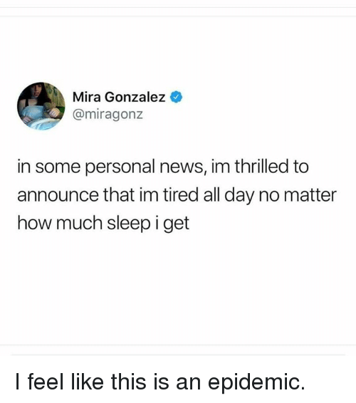 Gonzalez: Mira Gonzalez  @miragonz  in some personal news, im thrilled to  announce that im tired all day no matter  how much sleep i get I feel like this is an epidemic.
